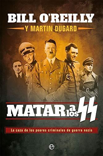 Matar a los SS. La caza de los peores criminales de guerra nazis. Bill O'Reilly y Martin Dugard. Libro novedad 2020 de la Segunda Guerra Mundial