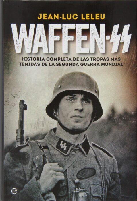 Waffen SS. Historia completa de las tropas más temidas de la Segunda Guerra Mundial. Jean Luc Leleu. Superventas de la Segunda Guerra Mundial